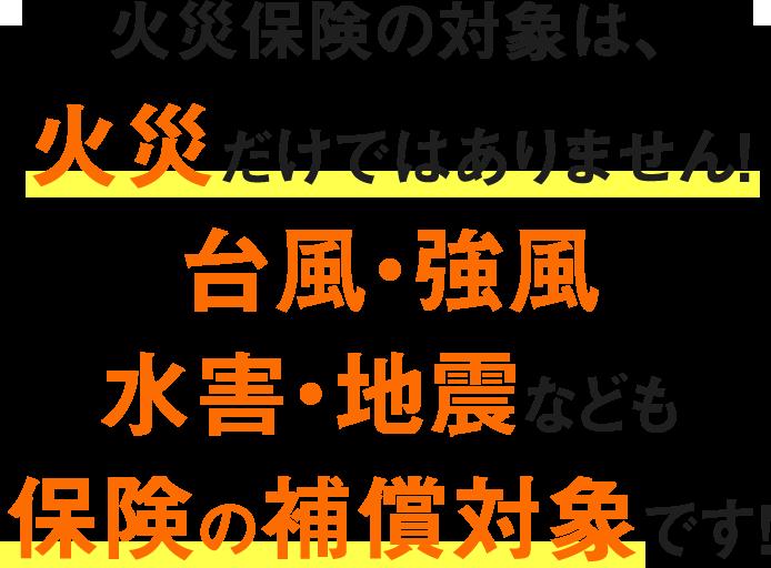 火災保険の対象は、火災だけではありません!台風・強風・水害・地震なども保険の補償対象です!